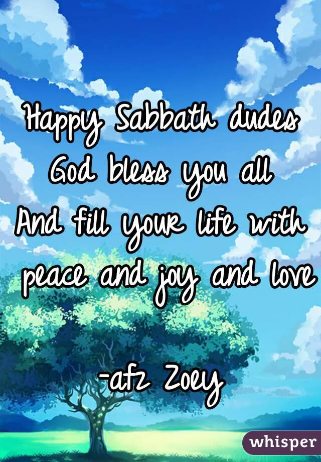 Happy Sabbath dudes God bless you all And fill your life with peace and joy and love  -afz Zoey
