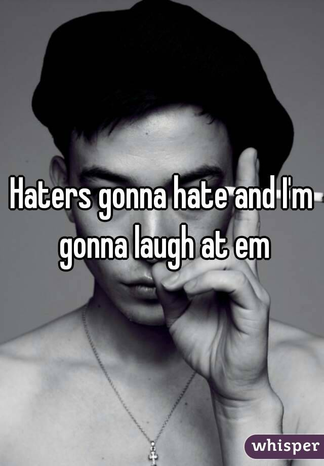 Haters gonna hate and I'm gonna laugh at em