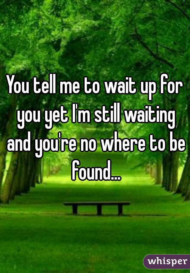 You tell me to wait up for you yet I'm still waiting and you're no where to be found...
