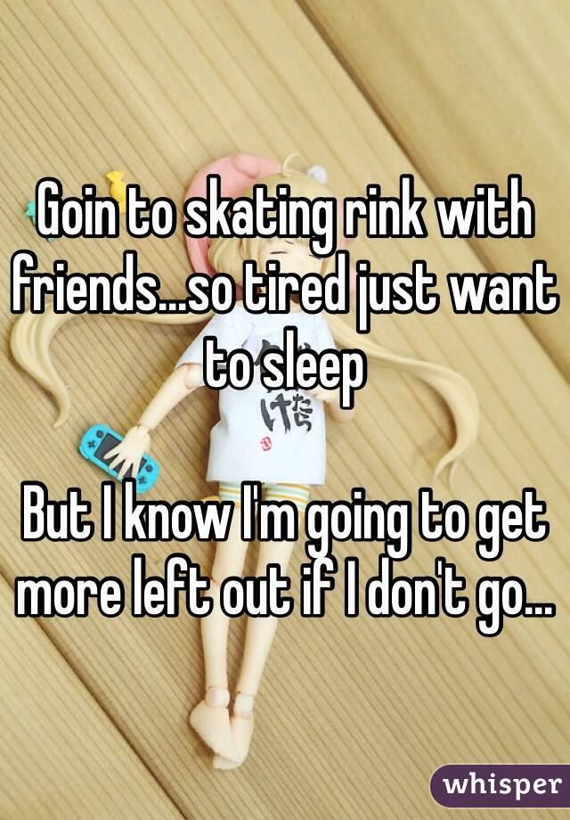 Goin to skating rink with friends...so tired just want to sleep  But I know I'm going to get more left out if I don't go...
