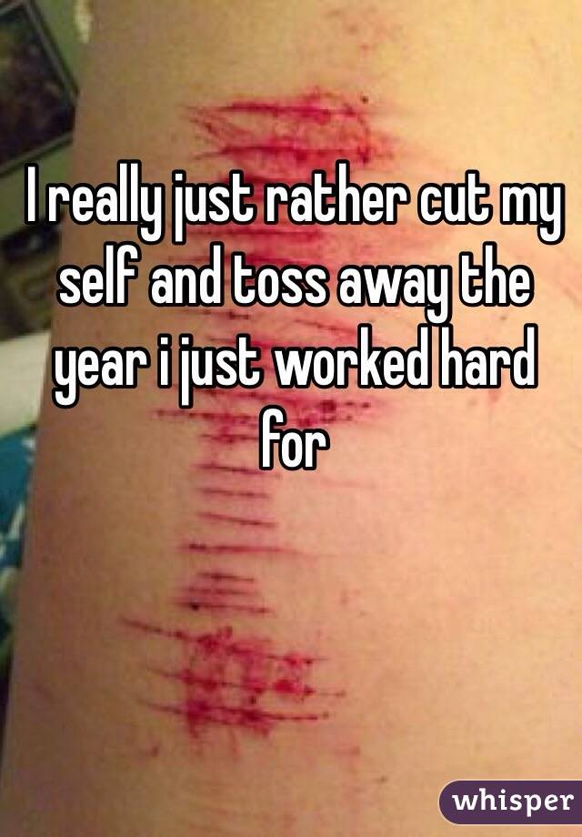 I really just rather cut my self and toss away the year i just worked hard for