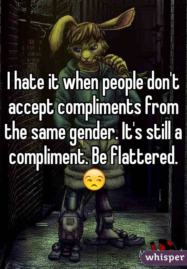 I hate it when people don't accept compliments from the same gender. It's still a compliment. Be flattered. 😒