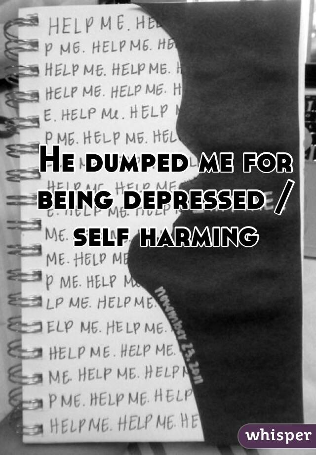 He dumped me for being depressed / self harming