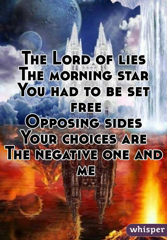 The Lord of lies The morning star You had to be set free Opposing sides Your choices are The negative one and me