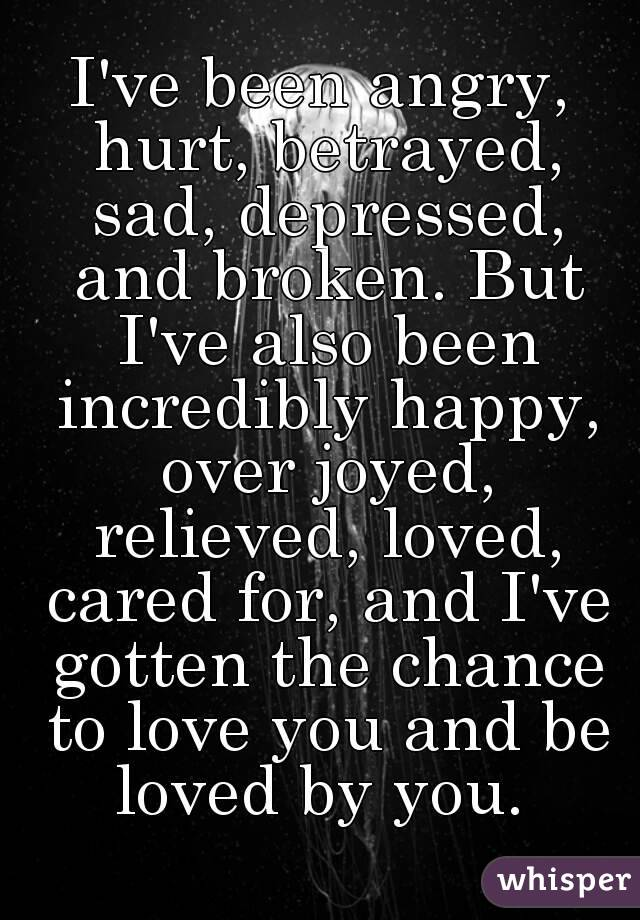 I've been angry, hurt, betrayed, sad, depressed, and broken. But I've also been incredibly happy, over joyed, relieved, loved, cared for, and I've gotten the chance to love you and be loved by you.