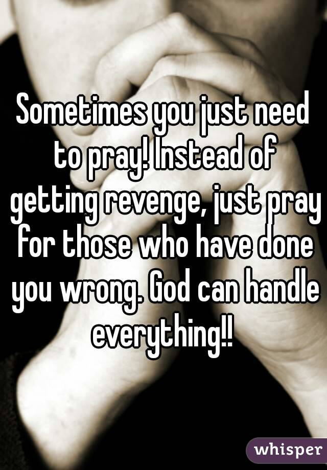 Sometimes you just need to pray! Instead of getting revenge, just pray for those who have done you wrong. God can handle everything!!