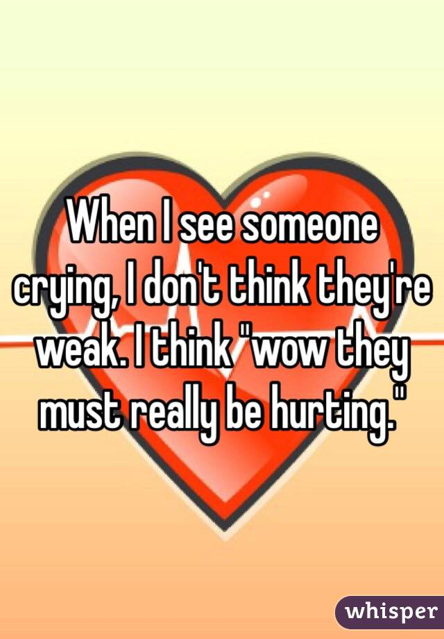 "When I see someone crying, I don't think they're weak. I think ""wow they must really be hurting."""