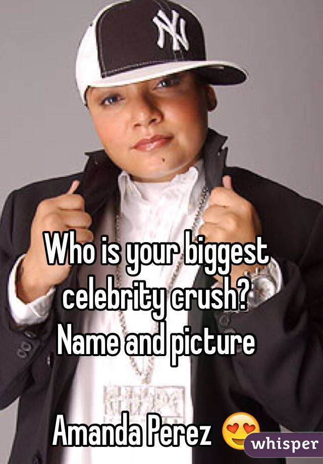 Who is your biggest celebrity crush?  Name and picture  Amanda Perez 😍