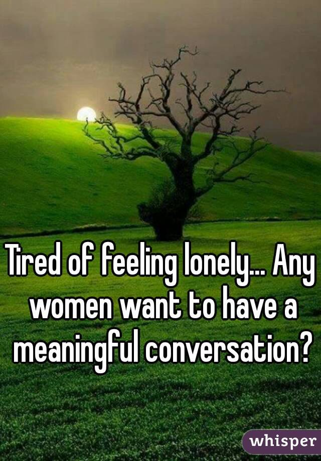 Tired of feeling lonely... Any women want to have a meaningful conversation?