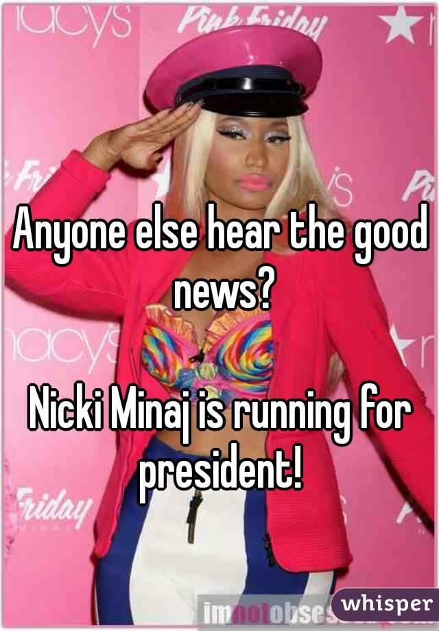 Anyone else hear the good news?  Nicki Minaj is running for president!