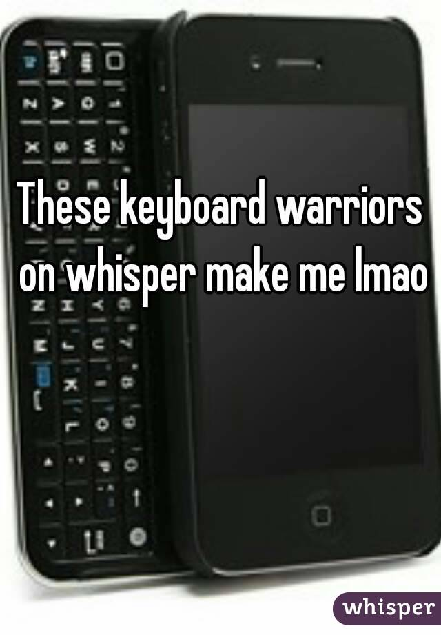 These keyboard warriors on whisper make me lmao