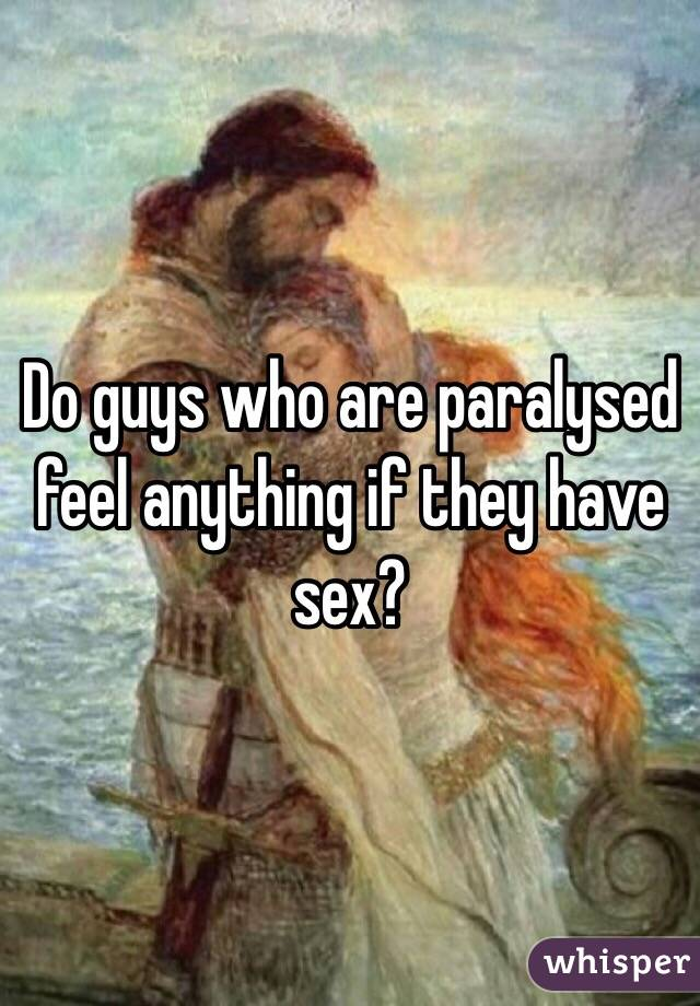 Do guys who are paralysed feel anything if they have sex?