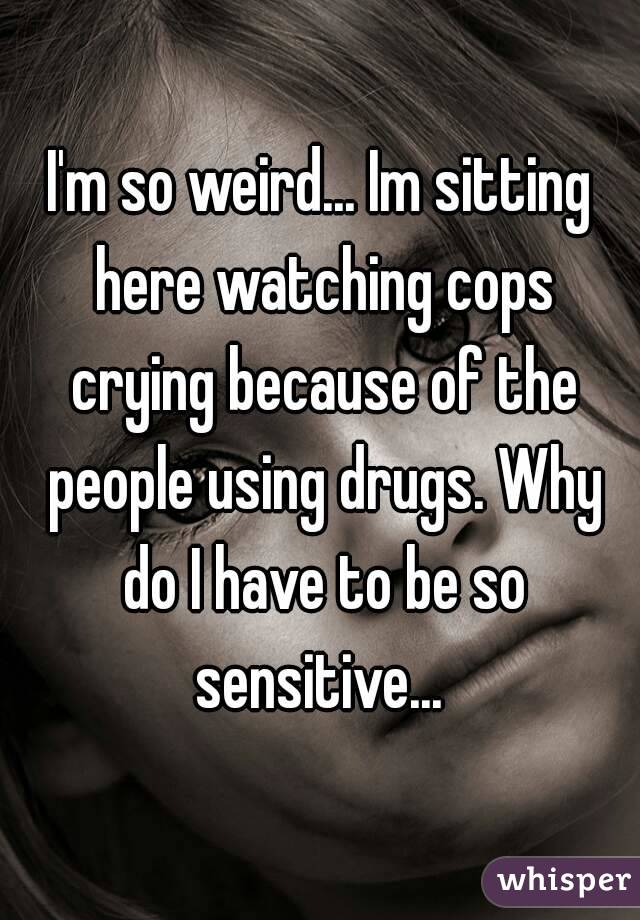 I'm so weird... Im sitting here watching cops crying because of the people using drugs. Why do I have to be so sensitive...