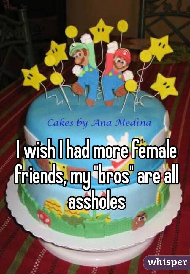 """I wish I had more female friends, my """"bros"""" are all assholes"""