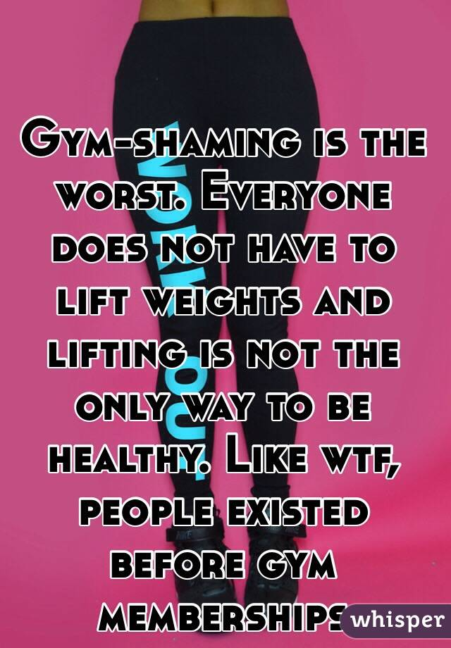 Gym-shaming is the worst. Everyone does not have to lift weights and lifting is not the only way to be healthy. Like wtf, people existed before gym memberships