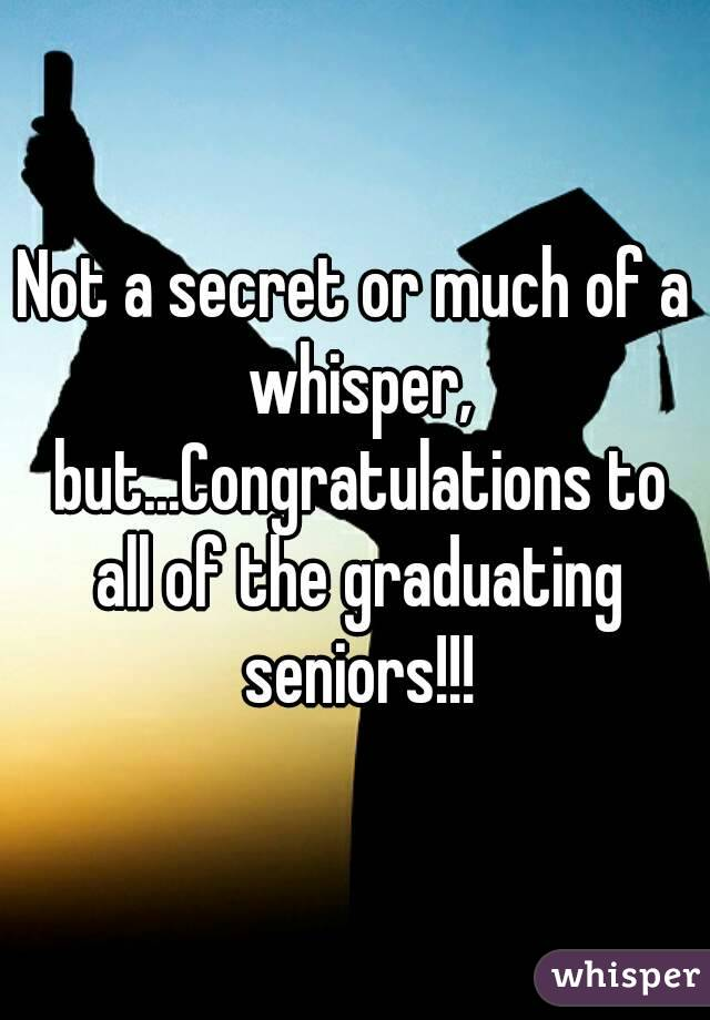 Not a secret or much of a whisper, but...Congratulations to all of the graduating seniors!!!