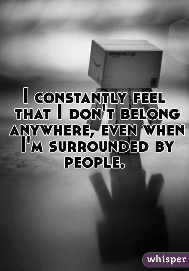 I constantly feel that I don't belong anywhere, even when I'm surrounded by people.