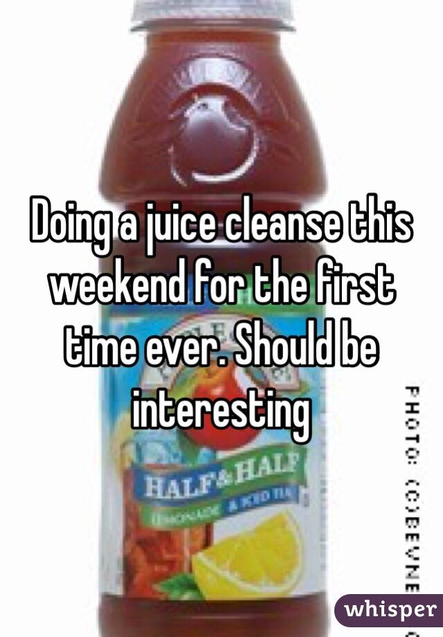 Doing a juice cleanse this weekend for the first time ever. Should be interesting