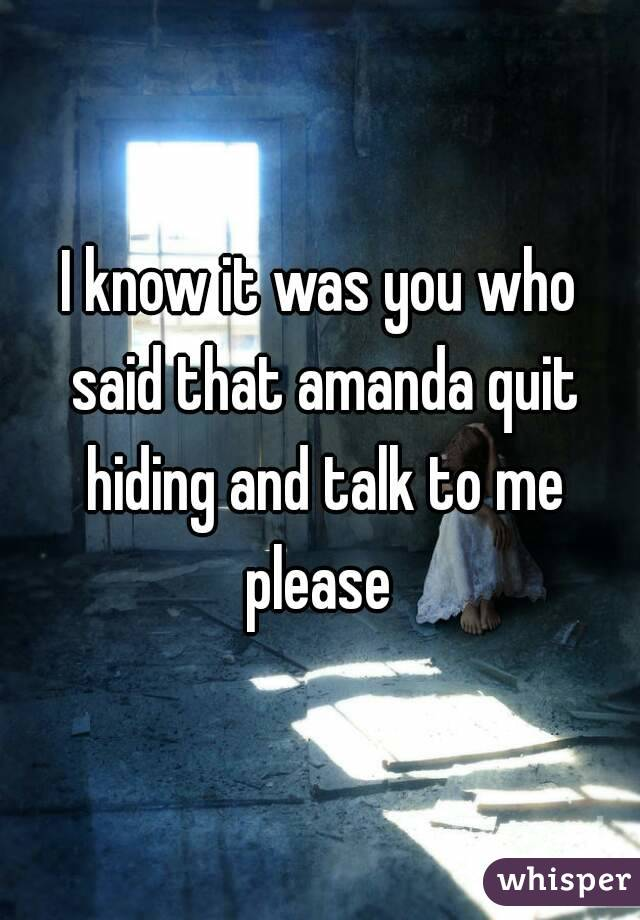 I know it was you who said that amanda quit hiding and talk to me please