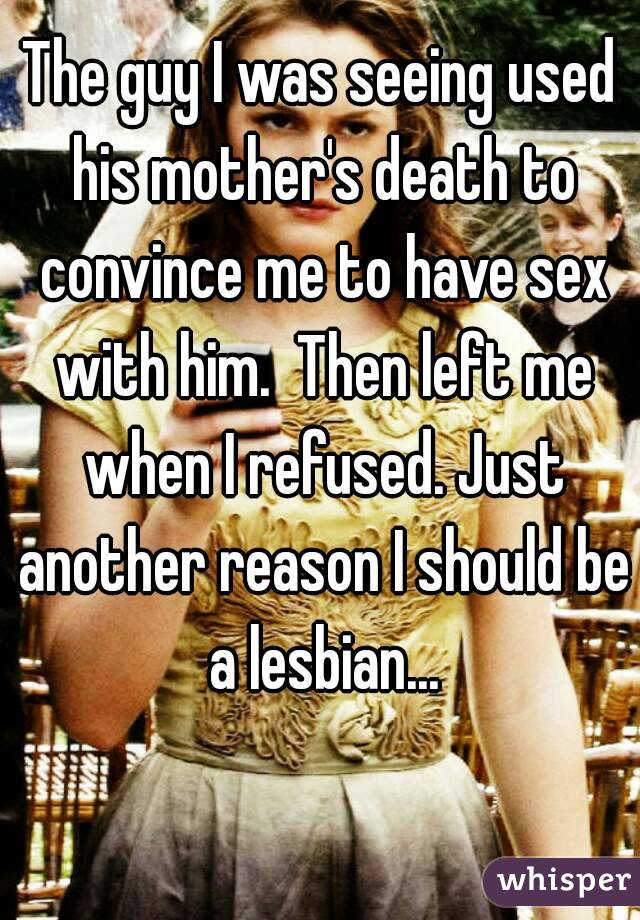 The guy I was seeing used his mother's death to convince me to have sex with him.  Then left me when I refused. Just another reason I should be a lesbian...