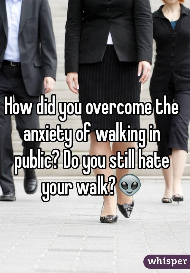 How did you overcome the anxiety of walking in public? Do you still hate your walk?👽