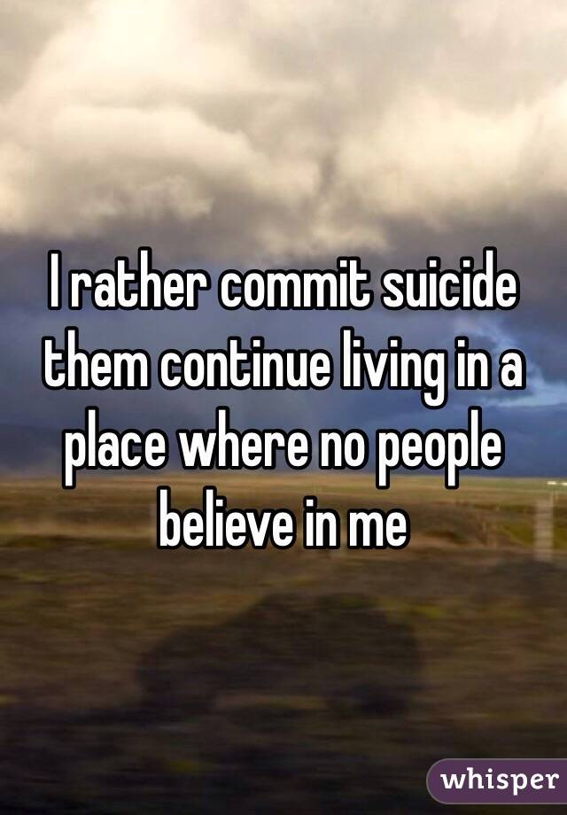 I rather commit suicide them continue living in a place where no people believe in me