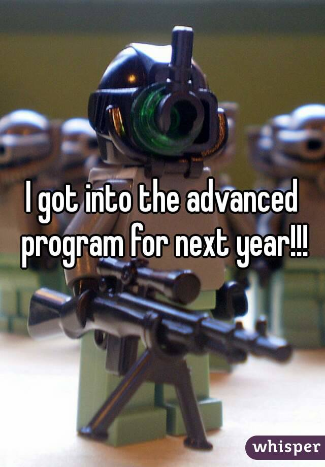 I got into the advanced program for next year!!!