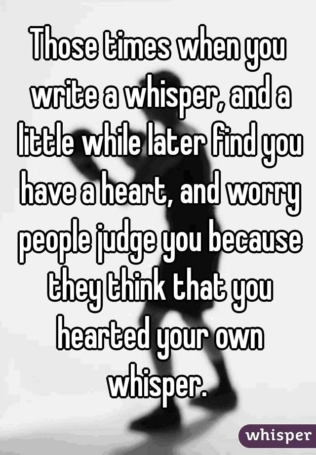 Those times when you write a whisper, and a little while later find you have a heart, and worry people judge you because they think that you hearted your own whisper.