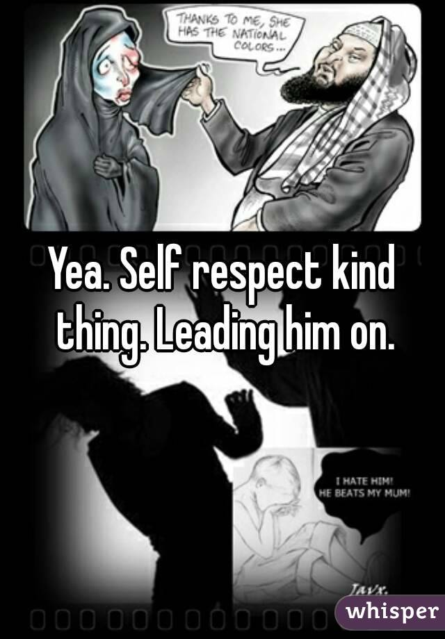 Yea. Self respect kind thing. Leading him on.