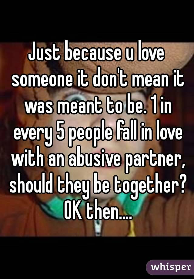 Just because u love someone it don't mean it was meant to be. 1 in every 5 people fall in love with an abusive partner, should they be together? OK then....