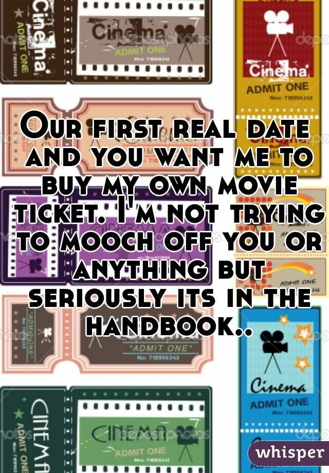 Our first real date and you want me to buy my own movie ticket. I'm not trying to mooch off you or anything but seriously its in the handbook..