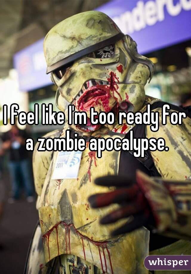 I feel like I'm too ready for a zombie apocalypse.