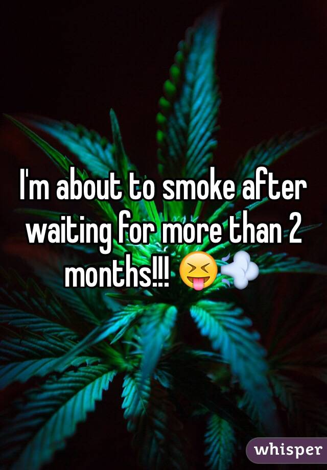 I'm about to smoke after waiting for more than 2 months!!! 😝💨