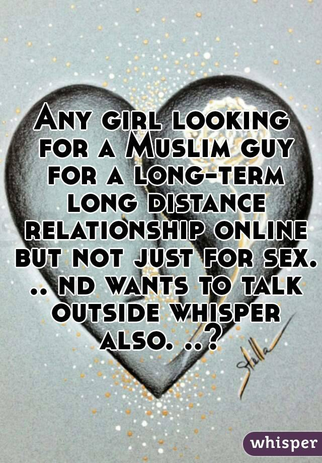 Any girl looking for a Muslim guy for a long-term long distance relationship online but not just for sex. .. nd wants to talk outside whisper also. ..?