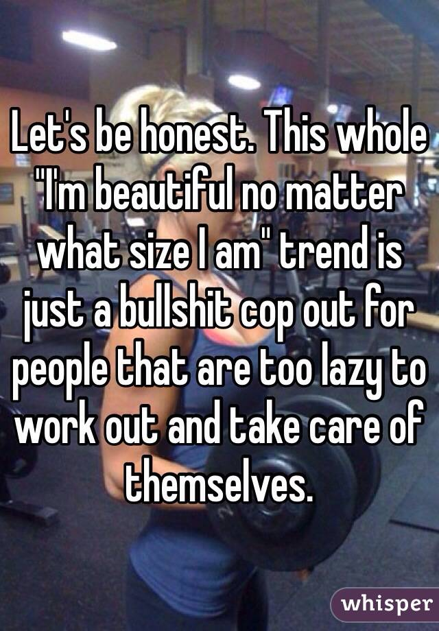 "Let's be honest. This whole ""I'm beautiful no matter what size I am"" trend is just a bullshit cop out for people that are too lazy to work out and take care of themselves."