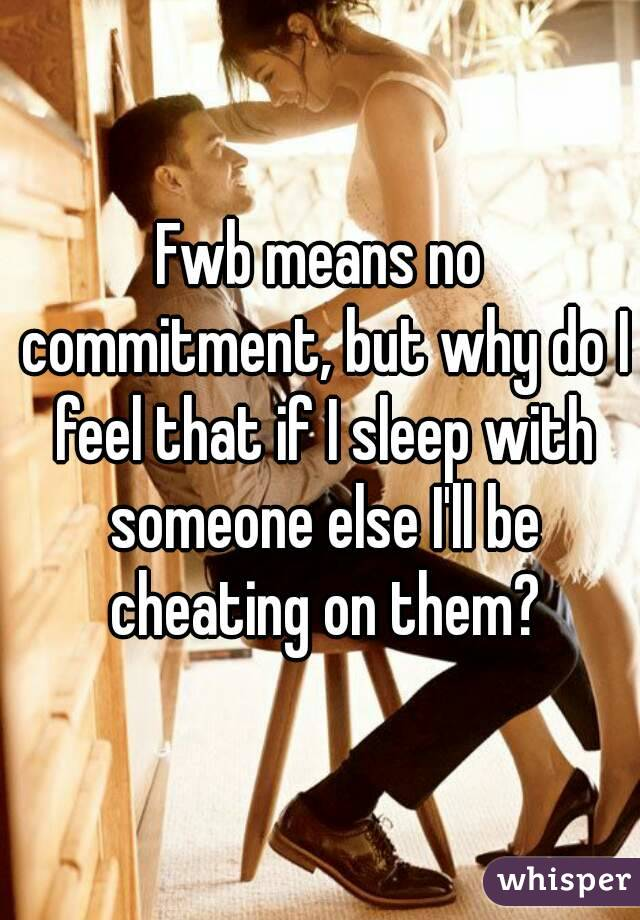 Fwb means no commitment, but why do I feel that if I sleep with someone else I'll be cheating on them?