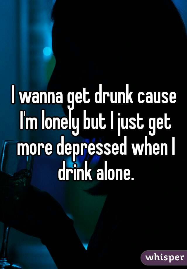 I wanna get drunk cause I'm lonely but I just get more depressed when I drink alone.