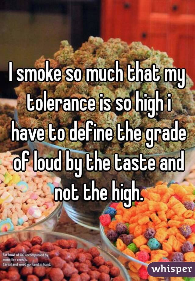 I smoke so much that my tolerance is so high i have to define the grade of loud by the taste and not the high.