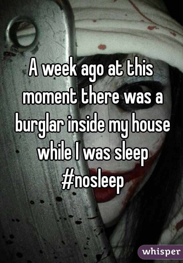 A week ago at this moment there was a burglar inside my house while I was sleep #nosleep