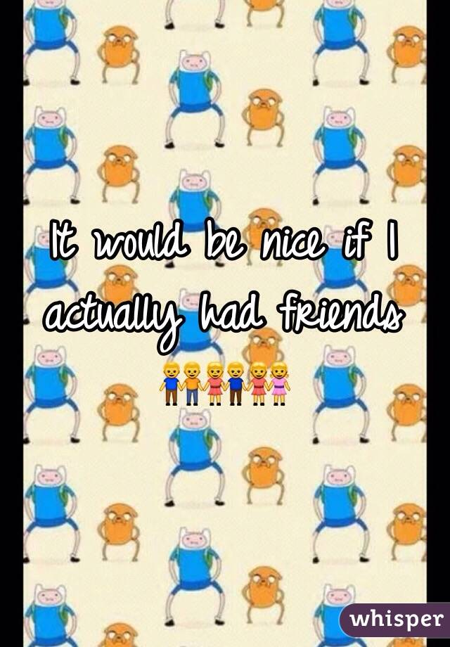 It would be nice if I actually had friends      👬👫👭