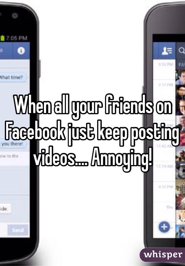 When all your friends on Facebook just keep posting videos.... Annoying!