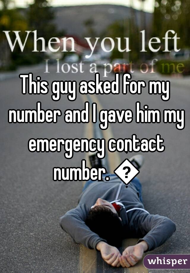 This guy asked for my number and I gave him my emergency contact number. 😁