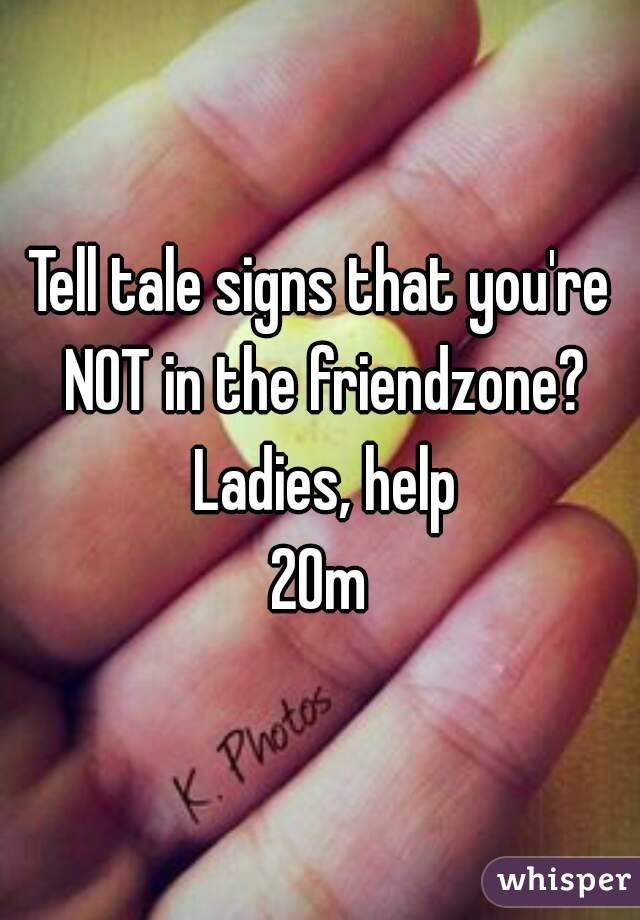 Tell tale signs that you're NOT in the friendzone? Ladies, help 20m