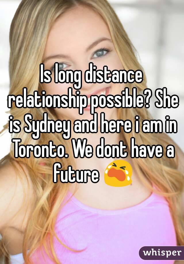 Is long distance relationship possible? She is Sydney and here i am in Toronto. We dont have a future 😭