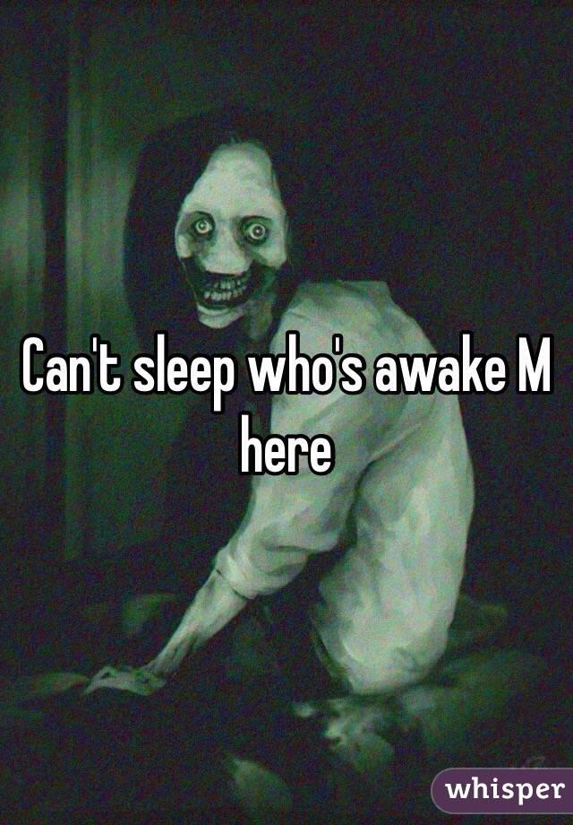 Can't sleep who's awake M here