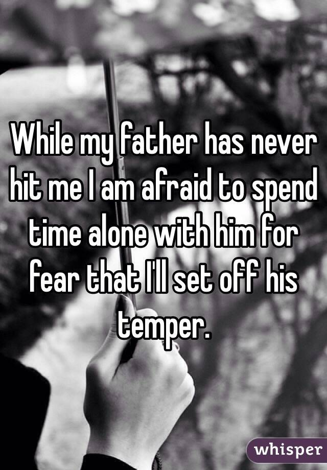 While my father has never hit me I am afraid to spend time alone with him for fear that I'll set off his temper.