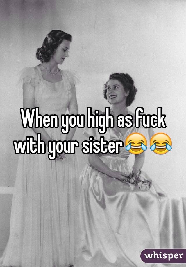 When you high as fuck with your sister😂😂