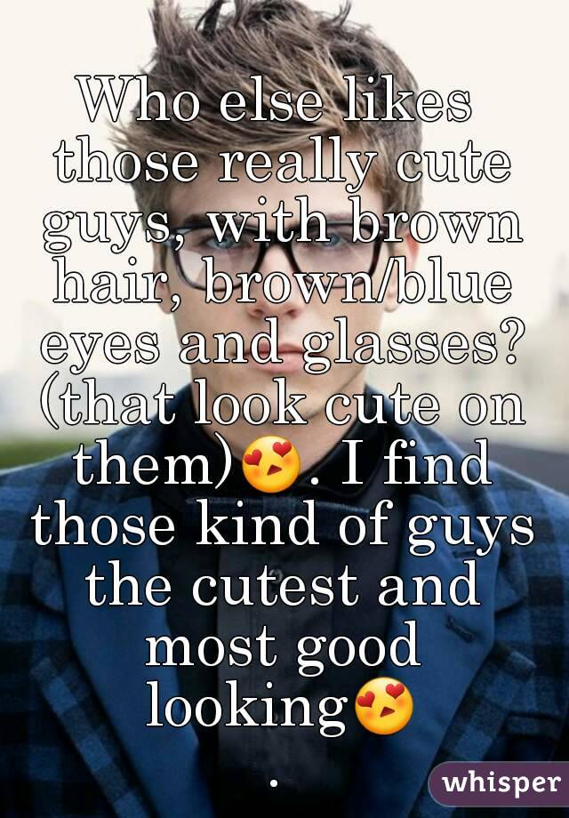 Who else likes those really cute guys, with brown hair, brown/blue eyes and glasses? (that look cute on them)😍. I find those kind of guys the cutest and most good looking😍.