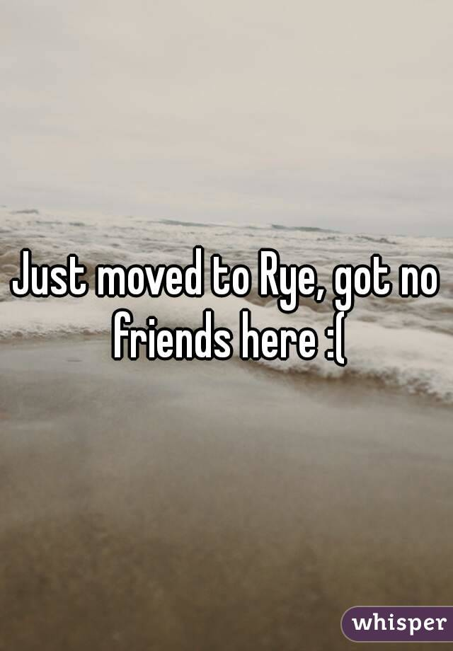 Just moved to Rye, got no friends here :(