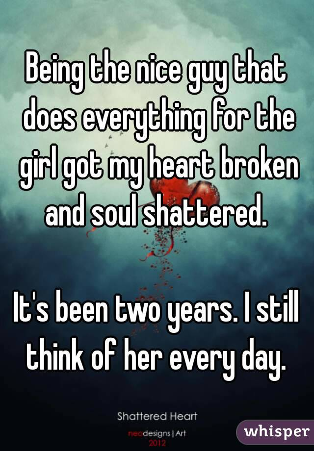 Being the nice guy that does everything for the girl got my heart broken and soul shattered.   It's been two years. I still think of her every day.